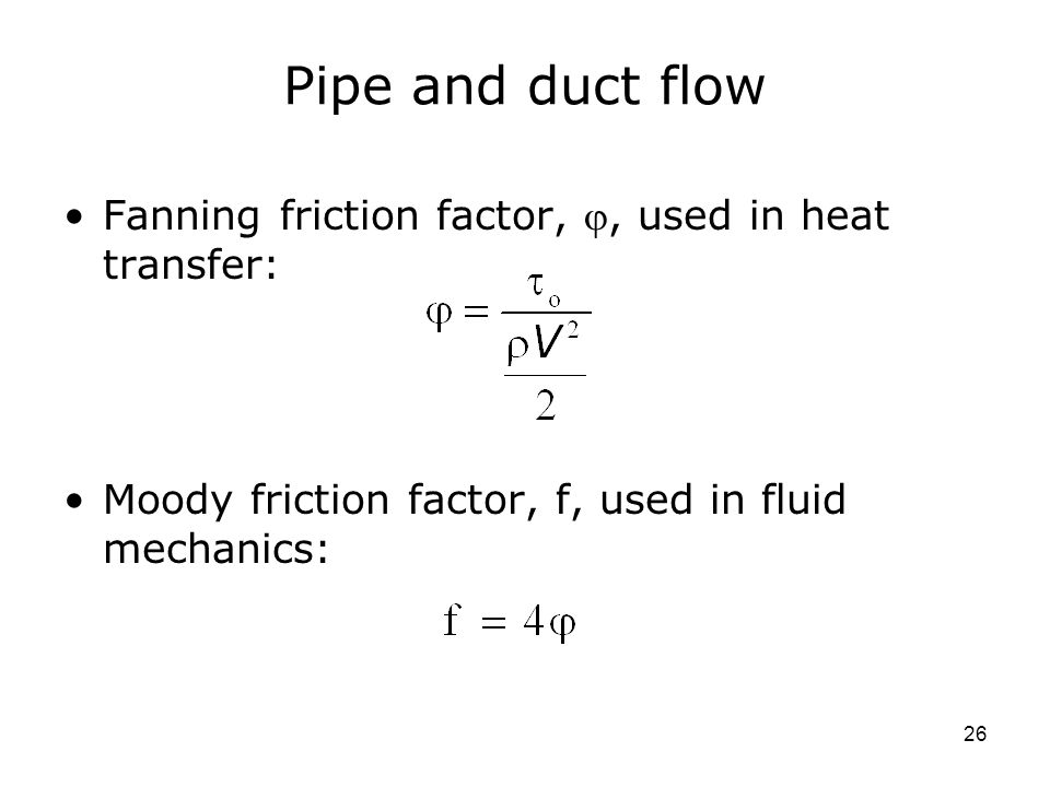 26 Pipe and duct flow Fanning friction factor, , used in heat transfer: Moody friction factor, f, used in fluid mechanics: