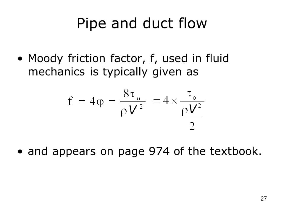 27 Pipe and duct flow Moody friction factor, f, used in fluid mechanics is typically given as and appears on page 974 of the textbook.