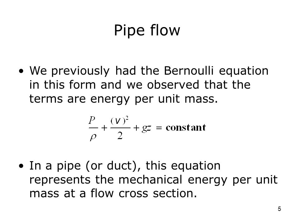 5 Pipe flow We previously had the Bernoulli equation in this form and we observed that the terms are energy per unit mass.