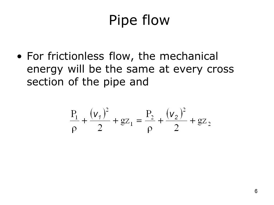 6 Pipe flow For frictionless flow, the mechanical energy will be the same at every cross section of the pipe and