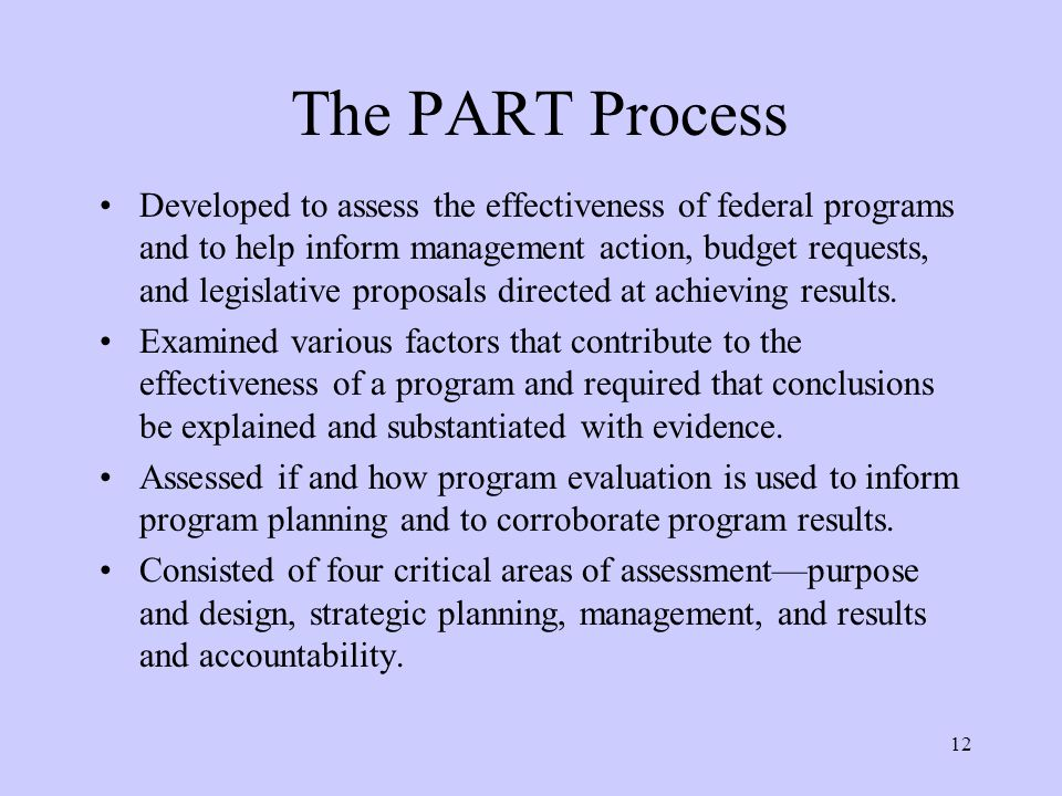 12 The PART Process Developed to assess the effectiveness of federal programs and to help inform management action, budget requests, and legislative proposals directed at achieving results.
