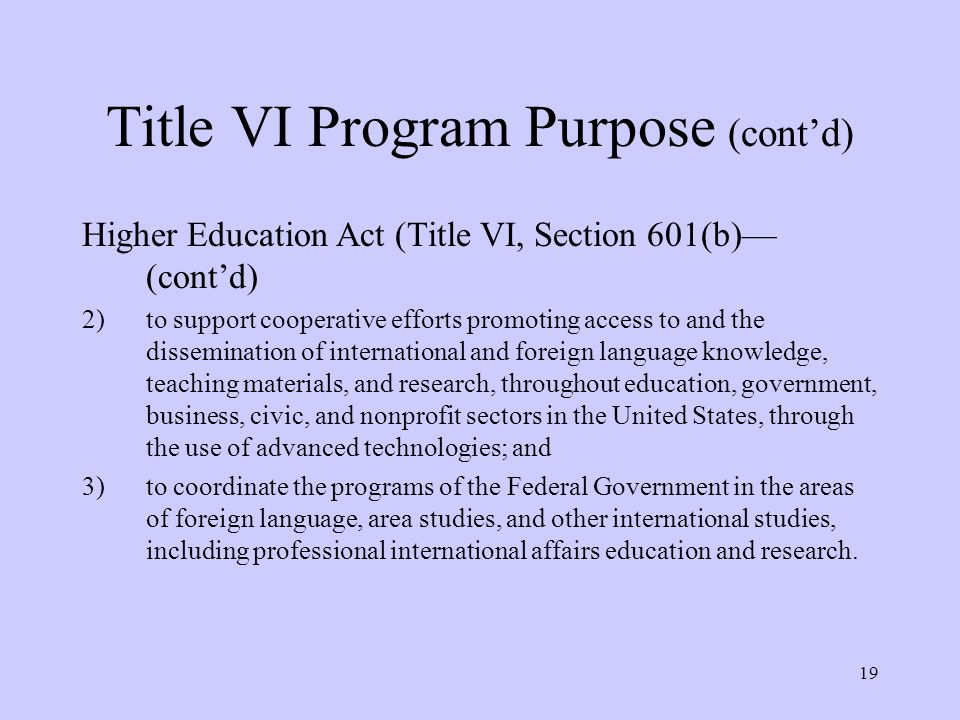 19 Title VI Program Purpose (cont'd) Higher Education Act (Title VI, Section 601(b)— (cont'd) 2)to support cooperative efforts promoting access to and the dissemination of international and foreign language knowledge, teaching materials, and research, throughout education, government, business, civic, and nonprofit sectors in the United States, through the use of advanced technologies; and 3)to coordinate the programs of the Federal Government in the areas of foreign language, area studies, and other international studies, including professional international affairs education and research.