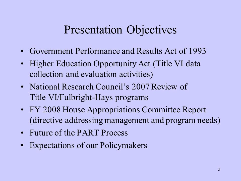 3 Presentation Objectives Government Performance and Results Act of 1993 Higher Education Opportunity Act (Title VI data collection and evaluation activities) National Research Council's 2007 Review of Title VI/Fulbright-Hays programs FY 2008 House Appropriations Committee Report (directive addressing management and program needs) Future of the PART Process Expectations of our Policymakers