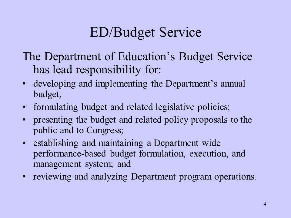 4 ED/Budget Service The Department of Education's Budget Service has lead responsibility for: developing and implementing the Department's annual budget, formulating budget and related legislative policies; presenting the budget and related policy proposals to the public and to Congress; establishing and maintaining a Department wide performance-based budget formulation, execution, and management system; and reviewing and analyzing Department program operations.