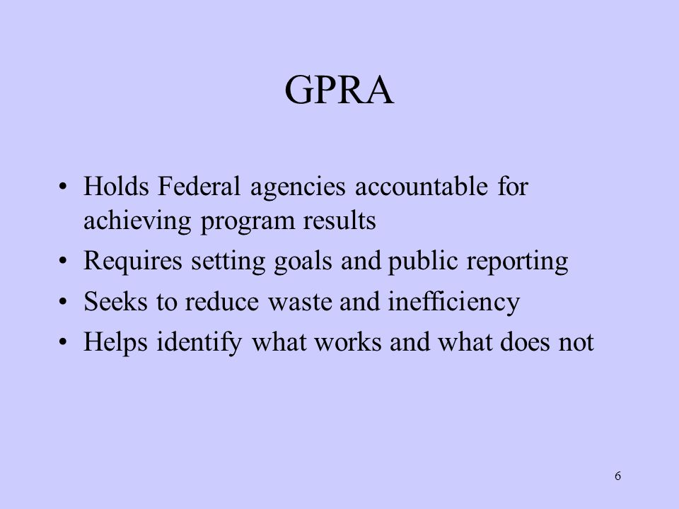 6 GPRA Holds Federal agencies accountable for achieving program results Requires setting goals and public reporting Seeks to reduce waste and inefficiency Helps identify what works and what does not