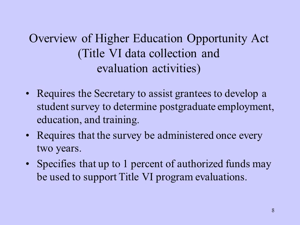 8 Overview of Higher Education Opportunity Act (Title VI data collection and evaluation activities) Requires the Secretary to assist grantees to develop a student survey to determine postgraduate employment, education, and training.