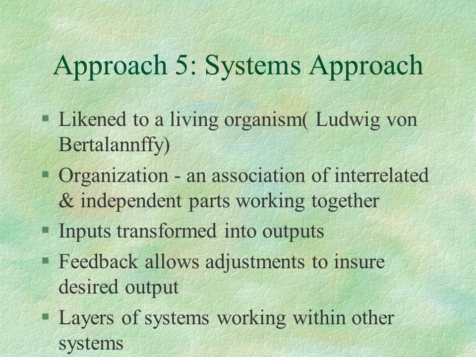 Approach 5: Systems Approach §Likened to a living organism( Ludwig von Bertalannffy) §Organization - an association of interrelated & independent parts working together §Inputs transformed into outputs §Feedback allows adjustments to insure desired output §Layers of systems working within other systems