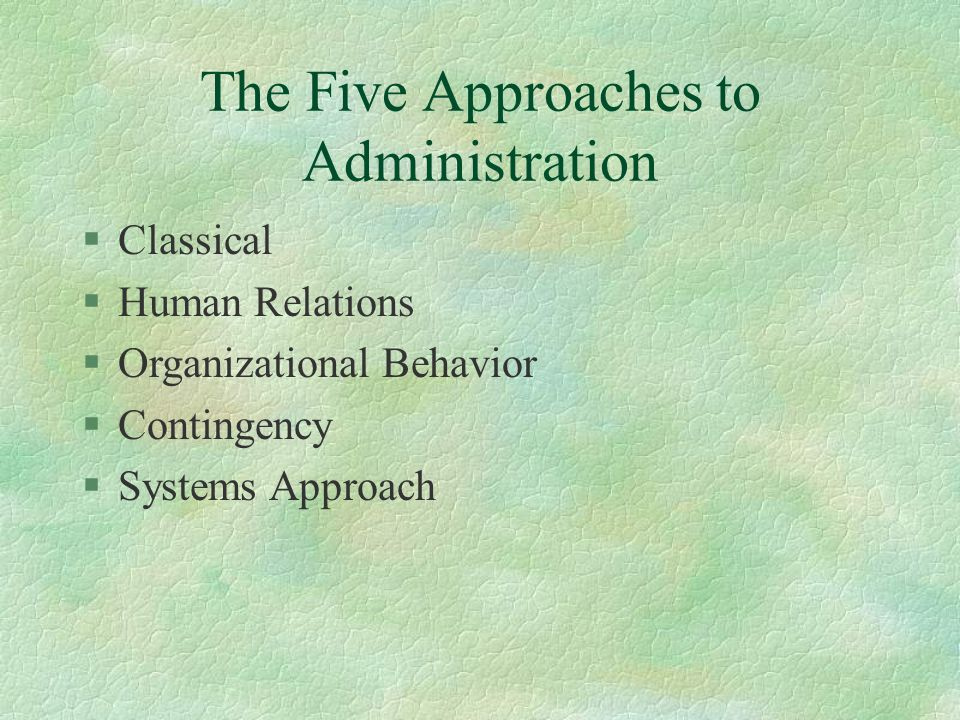 The Five Approaches to Administration §Classical §Human Relations §Organizational Behavior §Contingency §Systems Approach
