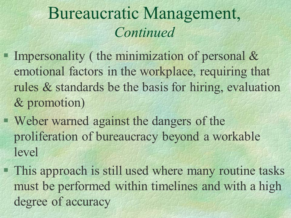 §Impersonality ( the minimization of personal & emotional factors in the workplace, requiring that rules & standards be the basis for hiring, evaluation & promotion) §Weber warned against the dangers of the proliferation of bureaucracy beyond a workable level §This approach is still used where many routine tasks must be performed within timelines and with a high degree of accuracy Bureaucratic Management, Continued