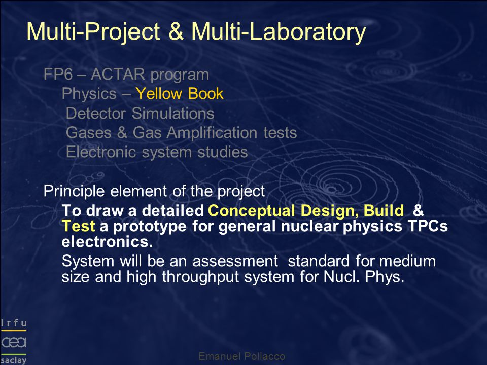 Emanuel Pollacco FP6 – ACTAR program Physics – Yellow Book Detector Simulations Gases & Gas Amplification tests Electronic system studies Principle element of the project To draw a detailed Conceptual Design, Build & Test a prototype for general nuclear physics TPCs electronics.