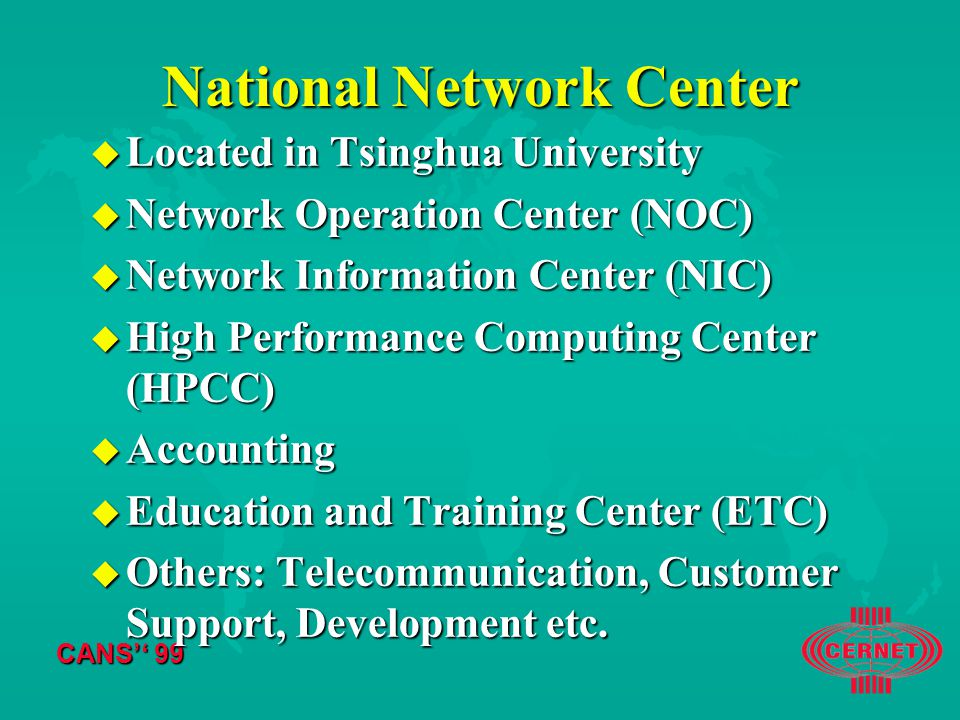 CANS'' 99 National Network Center u Located in Tsinghua University u Network Operation Center (NOC) u Network Information Center (NIC) u High Performance Computing Center (HPCC) u Accounting u Education and Training Center (ETC) u Others: Telecommunication, Customer Support, Development etc.
