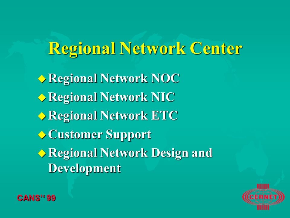 CANS'' 99 Regional Network Center u Regional Network NOC u Regional Network NIC u Regional Network ETC u Customer Support u Regional Network Design and Development
