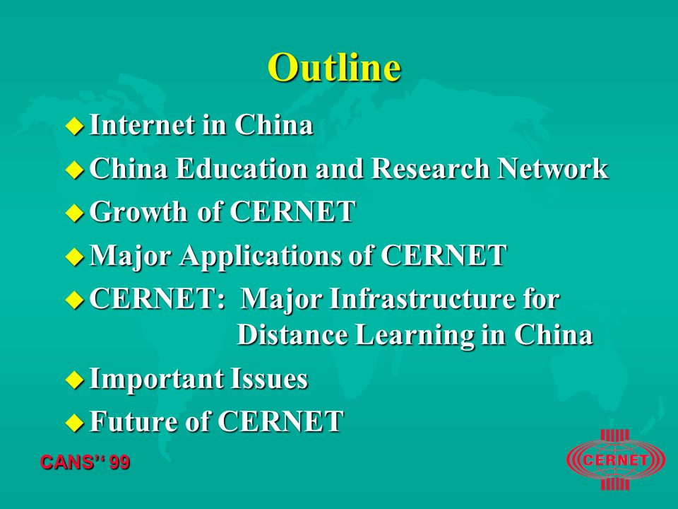 CANS'' 99 Outline u Internet in China u China Education and Research Network u Growth of CERNET u Major Applications of CERNET u CERNET: Major Infrastructure for Distance Learning in China u Important Issues u Future of CERNET