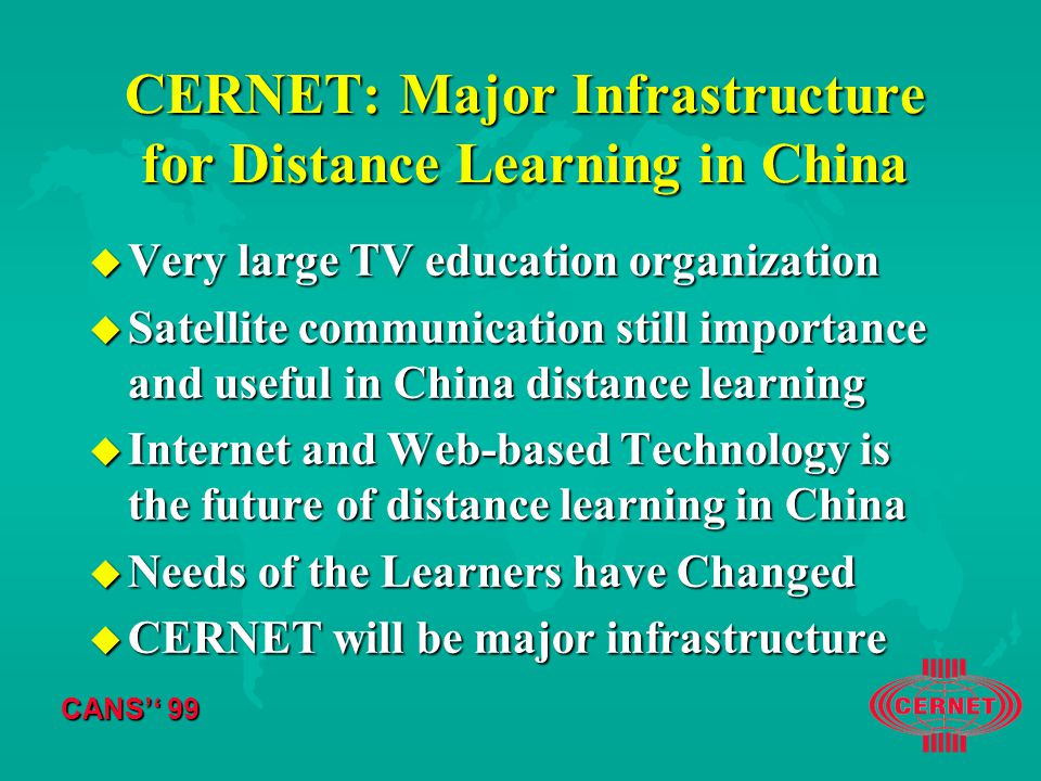 CANS'' 99 CERNET: Major Infrastructure for Distance Learning in China u Very large TV education organization u Satellite communication still importance and useful in China distance learning u Internet and Web-based Technology is the future of distance learning in China u Needs of the Learners have Changed u CERNET will be major infrastructure