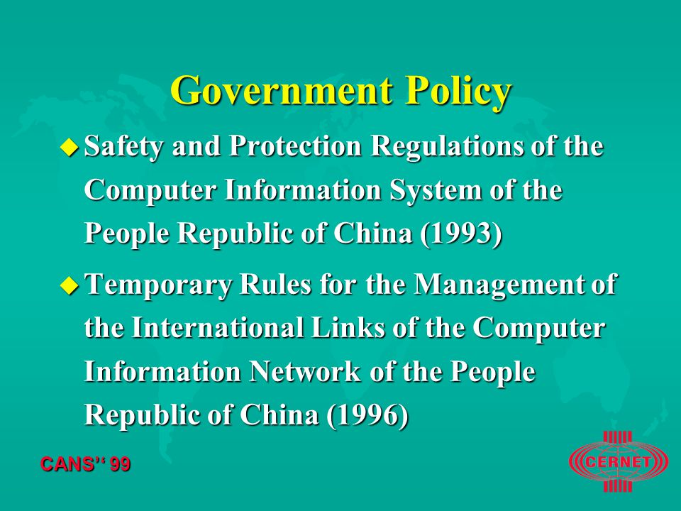 CANS'' 99 Government Policy u Safety and Protection Regulations of the Computer Information System of the People Republic of China (1993) u Temporary Rules for the Management of the International Links of the Computer Information Network of the People Republic of China (1996)