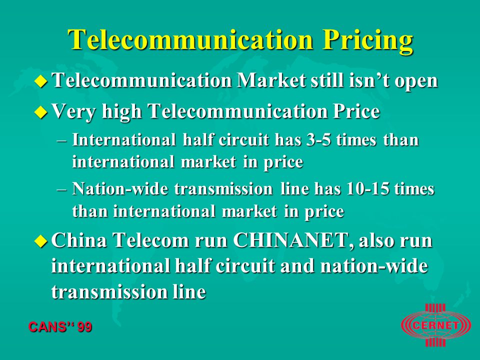 CANS'' 99 Telecommunication Pricing u Telecommunication Market still isn't open u Very high Telecommunication Price –International half circuit has 3-5 times than international market in price –Nation-wide transmission line has times than international market in price u China Telecom run CHINANET, also run international half circuit and nation-wide transmission line