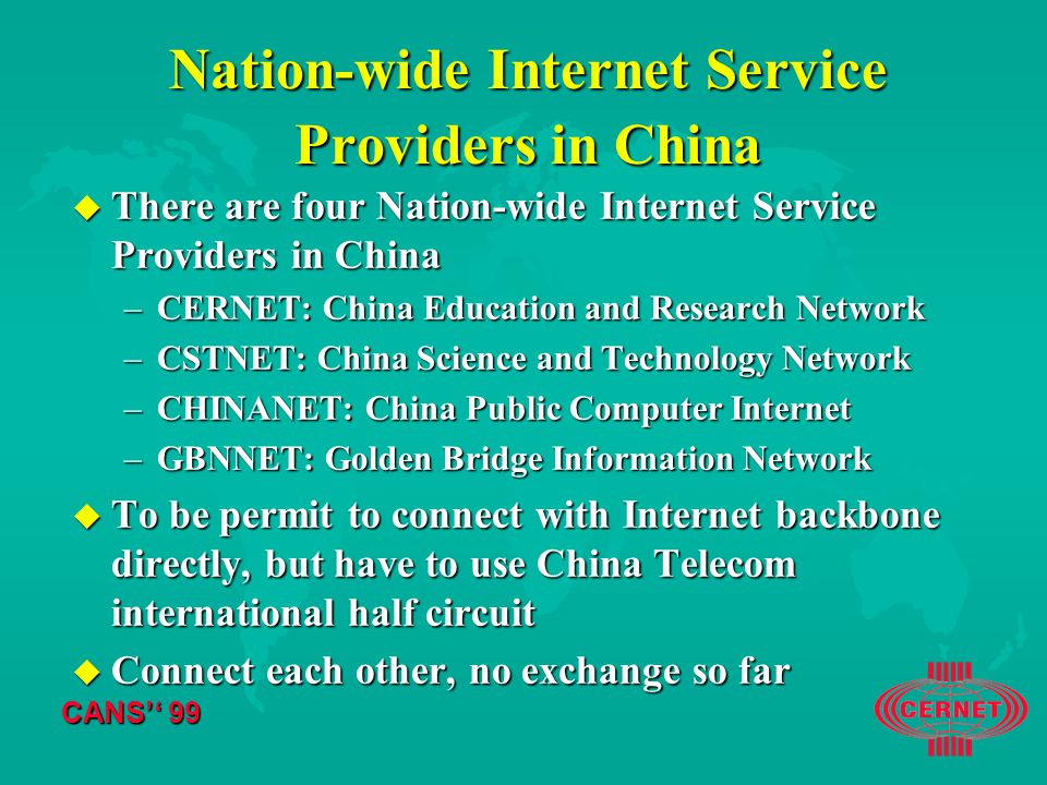 CANS'' 99 Nation-wide Internet Service Providers in China u There are four Nation-wide Internet Service Providers in China –CERNET: China Education and Research Network –CSTNET: China Science and Technology Network –CHINANET: China Public Computer Internet –GBNNET: Golden Bridge Information Network u To be permit to connect with Internet backbone directly, but have to use China Telecom international half circuit u Connect each other, no exchange so far