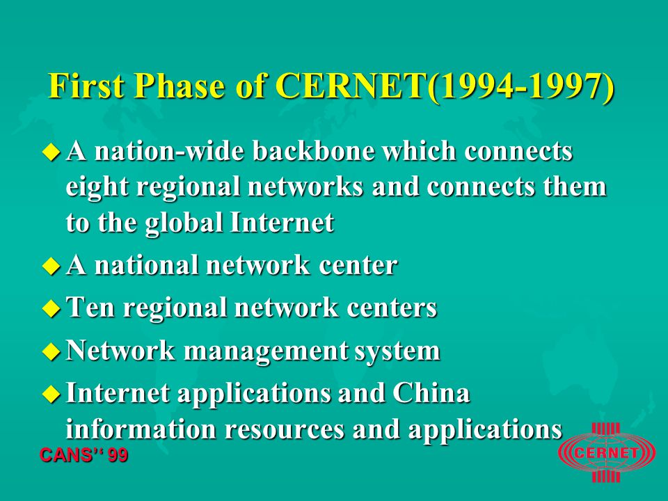 CANS'' 99 First Phase of CERNET( ) u A nation-wide backbone which connects eight regional networks and connects them to the global Internet u A national network center u Ten regional network centers u Network management system u Internet applications and China information resources and applications