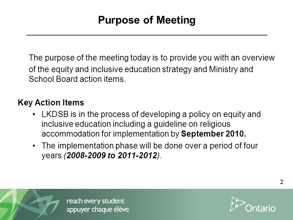 2 Purpose of Meeting _____________________________________________________ The purpose of the meeting today is to provide you with an overview of the equity and inclusive education strategy and Ministry and School Board action items.