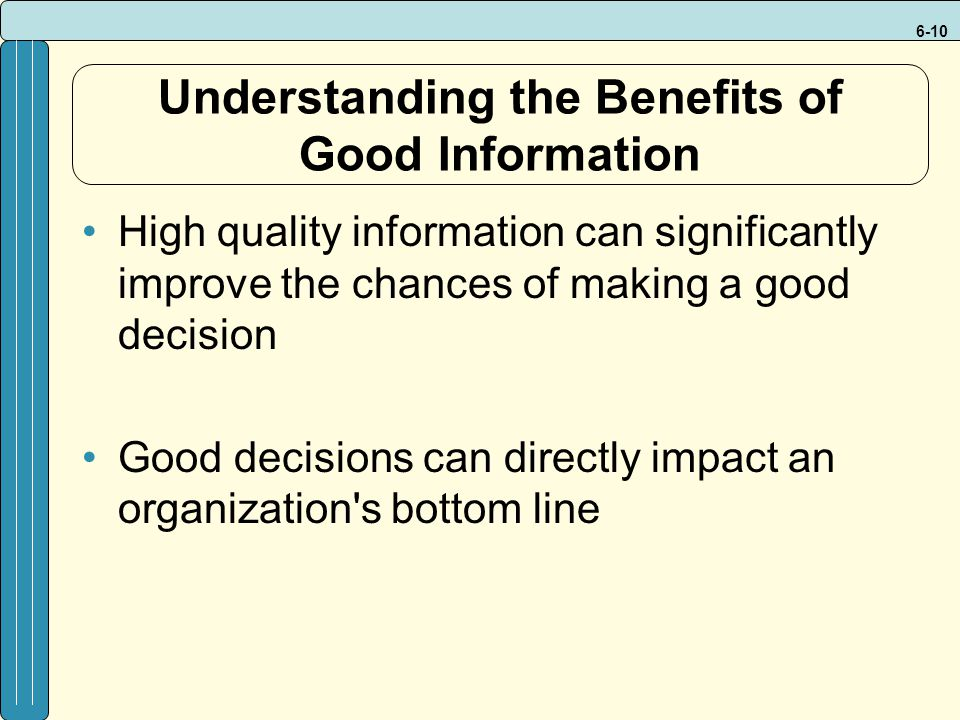 6-10 Understanding the Benefits of Good Information High quality information can significantly improve the chances of making a good decision Good decisions can directly impact an organization s bottom line