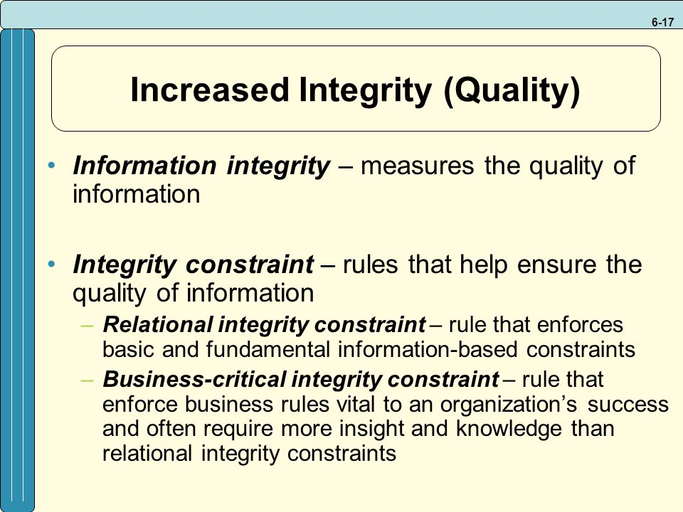 6-17 Increased Integrity (Quality) Information integrity – measures the quality of information Integrity constraint – rules that help ensure the quality of information –Relational integrity constraint – rule that enforces basic and fundamental information-based constraints –Business-critical integrity constraint – rule that enforce business rules vital to an organization's success and often require more insight and knowledge than relational integrity constraints