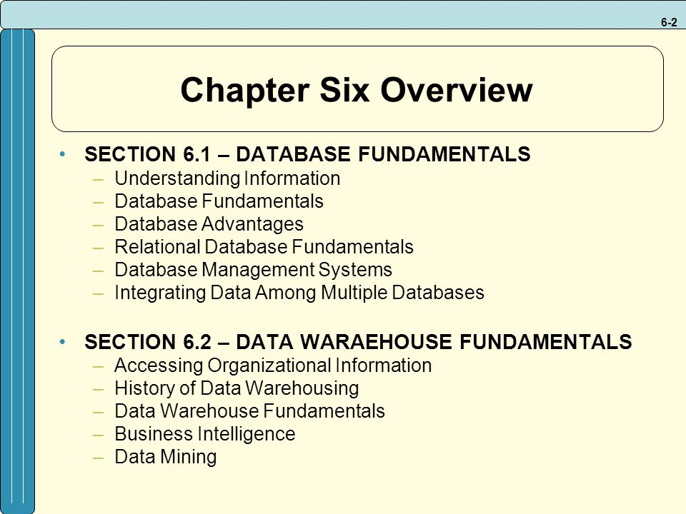 6-2 Chapter Six Overview SECTION 6.1 – DATABASE FUNDAMENTALS –Understanding Information –Database Fundamentals –Database Advantages –Relational Database Fundamentals –Database Management Systems –Integrating Data Among Multiple Databases SECTION 6.2 – DATA WARAEHOUSE FUNDAMENTALS –Accessing Organizational Information –History of Data Warehousing –Data Warehouse Fundamentals –Business Intelligence –Data Mining