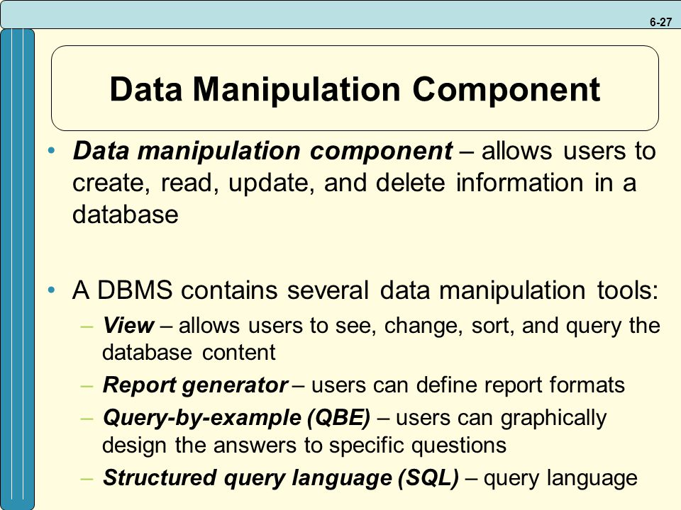 6-27 Data Manipulation Component Data manipulation component – allows users to create, read, update, and delete information in a database A DBMS contains several data manipulation tools: –View – allows users to see, change, sort, and query the database content –Report generator – users can define report formats –Query-by-example (QBE) – users can graphically design the answers to specific questions –Structured query language (SQL) – query language