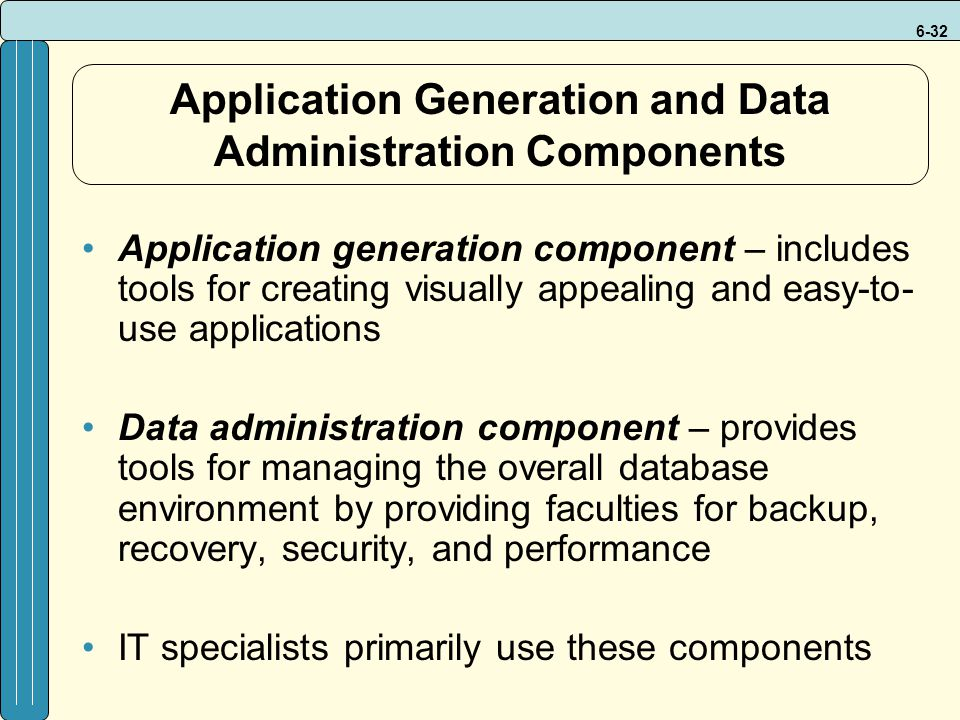 6-32 Application Generation and Data Administration Components Application generation component – includes tools for creating visually appealing and easy-to- use applications Data administration component – provides tools for managing the overall database environment by providing faculties for backup, recovery, security, and performance IT specialists primarily use these components