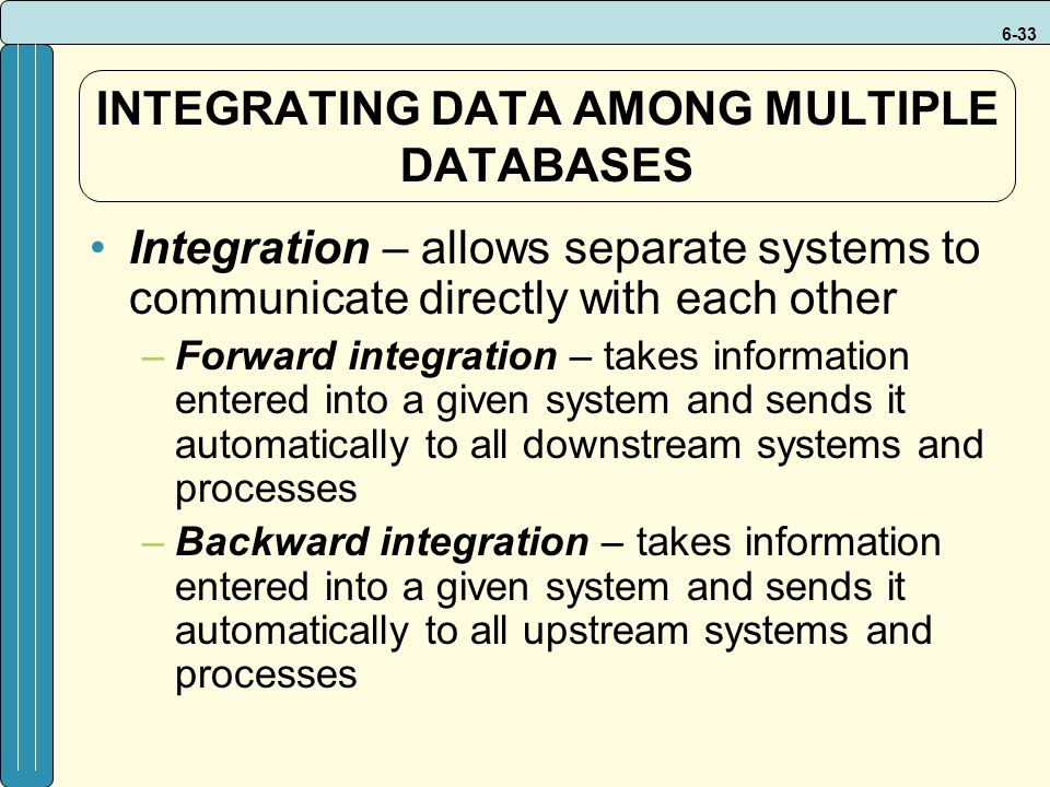 6-33 INTEGRATING DATA AMONG MULTIPLE DATABASES Integration – allows separate systems to communicate directly with each other –Forward integration – takes information entered into a given system and sends it automatically to all downstream systems and processes –Backward integration – takes information entered into a given system and sends it automatically to all upstream systems and processes