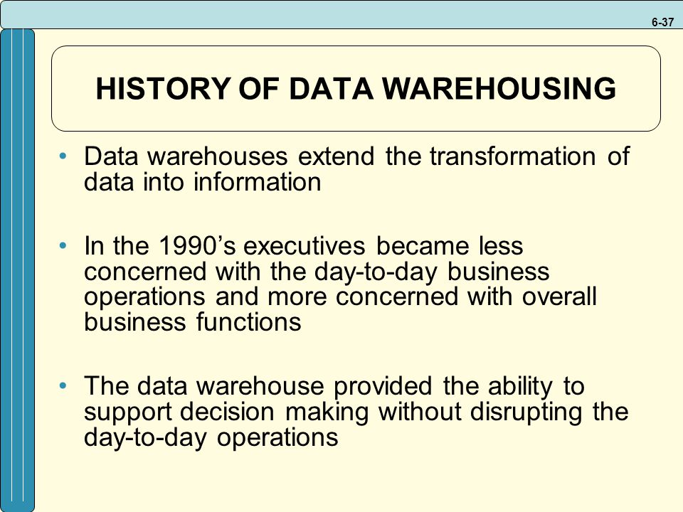 6-37 HISTORY OF DATA WAREHOUSING Data warehouses extend the transformation of data into information In the 1990's executives became less concerned with the day-to-day business operations and more concerned with overall business functions The data warehouse provided the ability to support decision making without disrupting the day-to-day operations