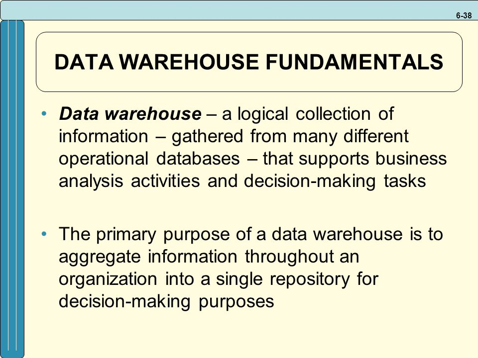 6-38 DATA WAREHOUSE FUNDAMENTALS Data warehouse – a logical collection of information – gathered from many different operational databases – that supports business analysis activities and decision-making tasks The primary purpose of a data warehouse is to aggregate information throughout an organization into a single repository for decision-making purposes
