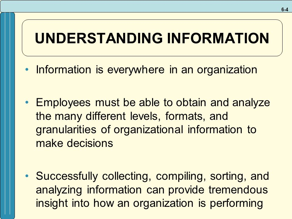 6-4 UNDERSTANDING INFORMATION Information is everywhere in an organization Employees must be able to obtain and analyze the many different levels, formats, and granularities of organizational information to make decisions Successfully collecting, compiling, sorting, and analyzing information can provide tremendous insight into how an organization is performing