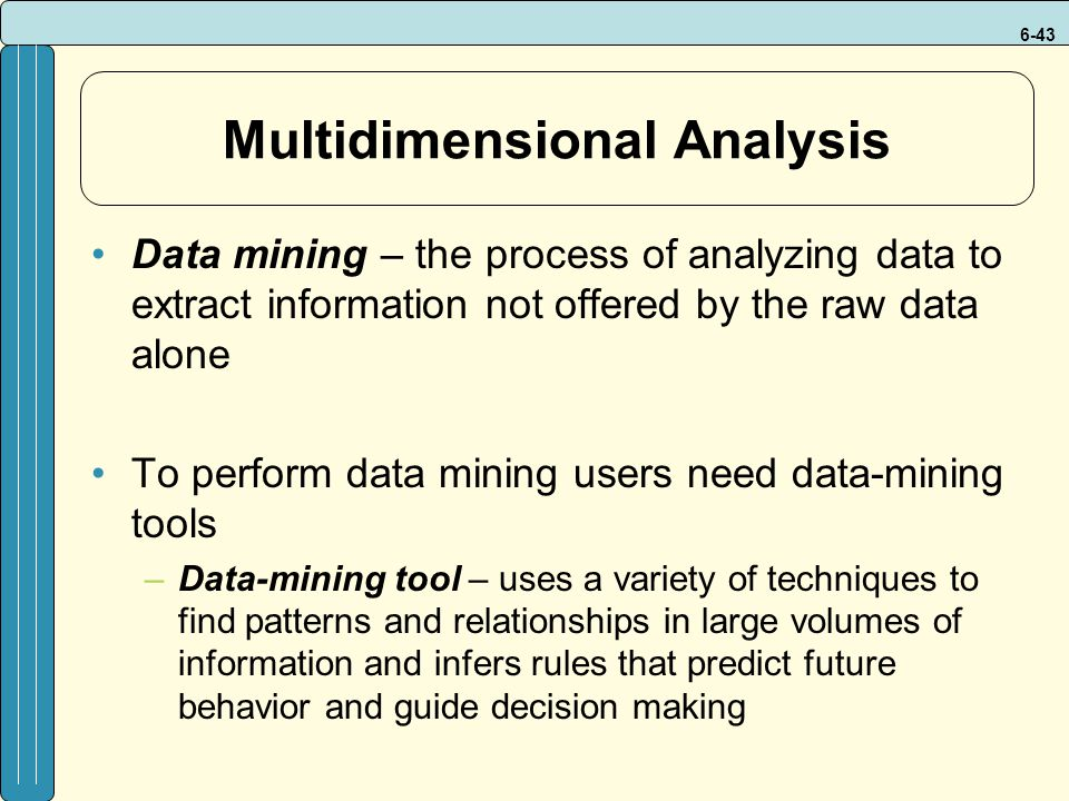 6-43 Multidimensional Analysis Data mining – the process of analyzing data to extract information not offered by the raw data alone To perform data mining users need data-mining tools –Data-mining tool – uses a variety of techniques to find patterns and relationships in large volumes of information and infers rules that predict future behavior and guide decision making