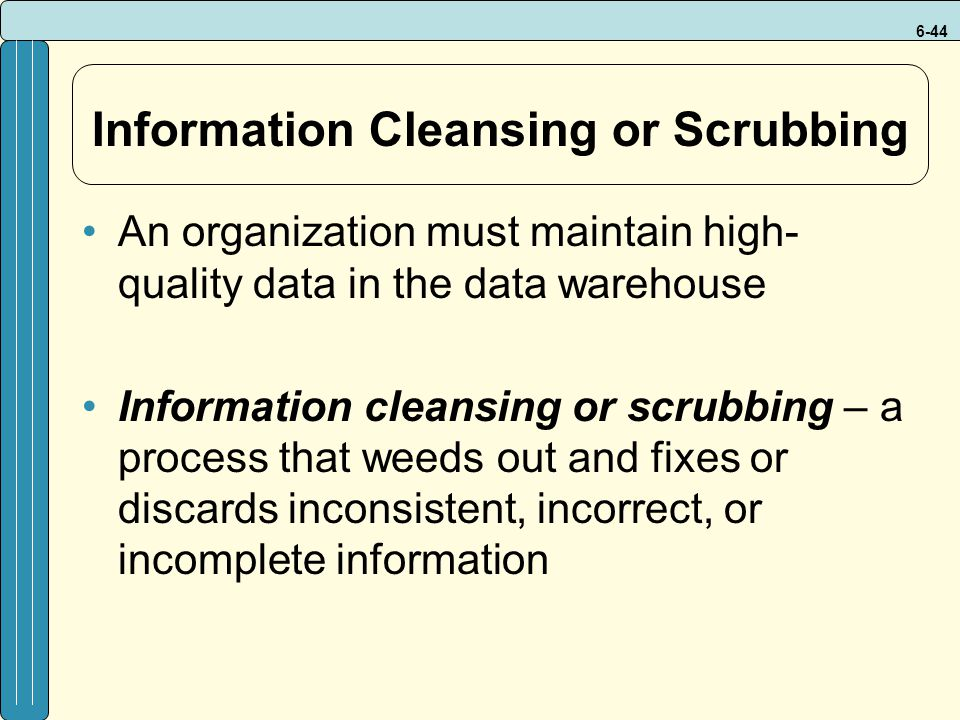 6-44 Information Cleansing or Scrubbing An organization must maintain high- quality data in the data warehouse Information cleansing or scrubbing – a process that weeds out and fixes or discards inconsistent, incorrect, or incomplete information