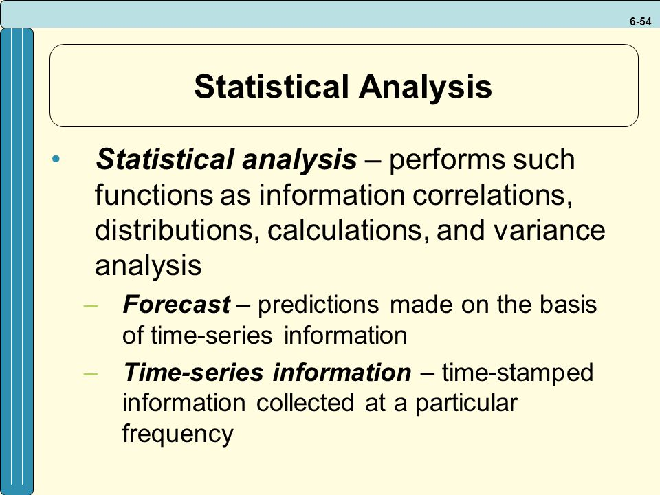 6-54 Statistical Analysis Statistical analysis – performs such functions as information correlations, distributions, calculations, and variance analysis –Forecast – predictions made on the basis of time-series information –Time-series information – time-stamped information collected at a particular frequency