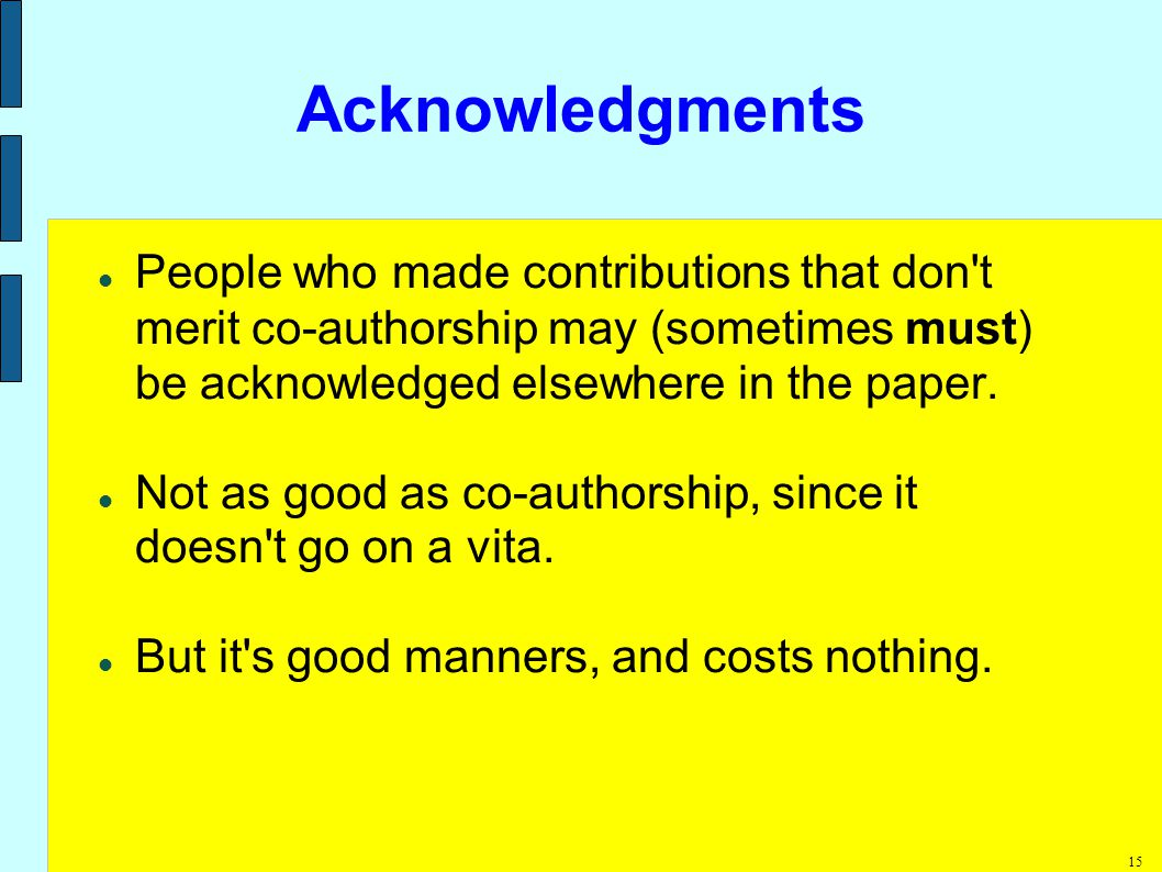 15 Acknowledgments People who made contributions that don t merit co-authorship may (sometimes must) be acknowledged elsewhere in the paper.