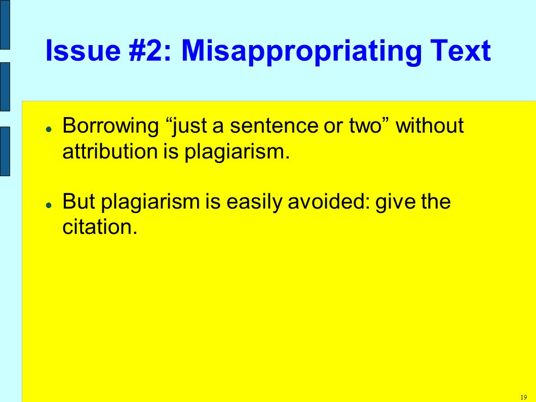 19 Issue #2: Misappropriating Text Borrowing just a sentence or two without attribution is plagiarism.
