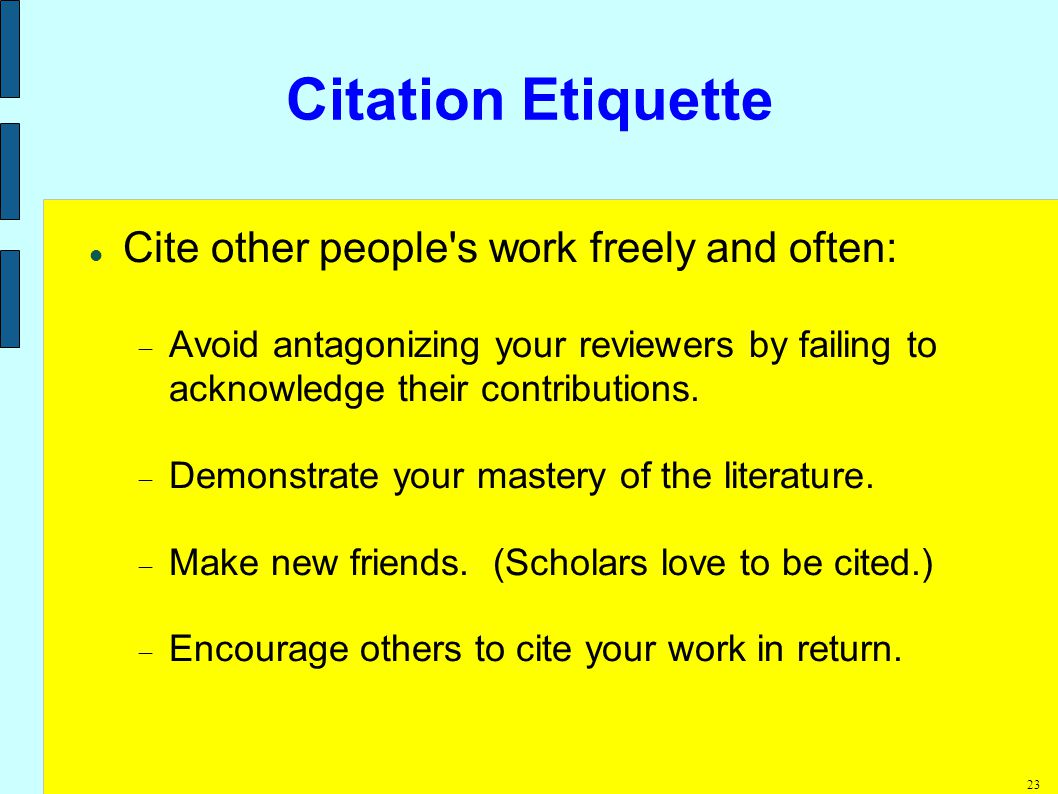 23 Citation Etiquette Cite other people s work freely and often:  Avoid antagonizing your reviewers by failing to acknowledge their contributions.