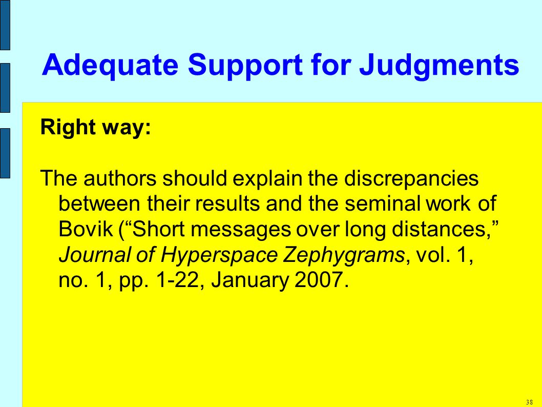 38 Adequate Support for Judgments Right way: The authors should explain the discrepancies between their results and the seminal work of Bovik ( Short messages over long distances, Journal of Hyperspace Zephygrams, vol.