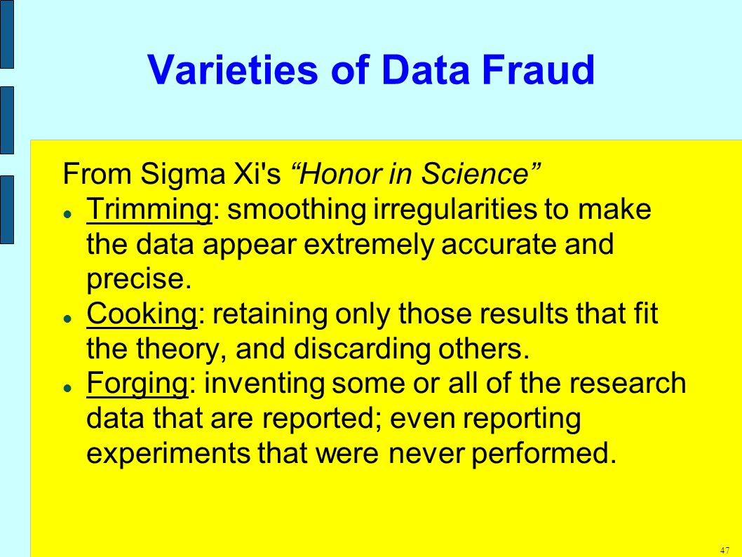 47 Varieties of Data Fraud From Sigma Xi s Honor in Science Trimming: smoothing irregularities to make the data appear extremely accurate and precise.