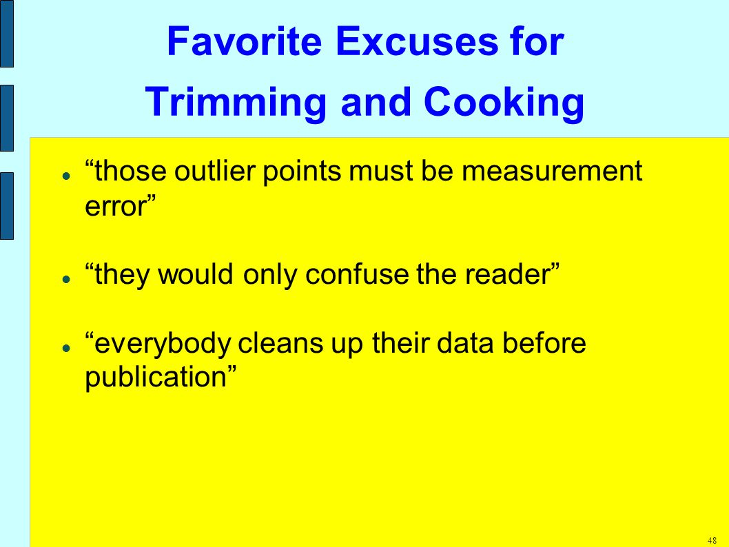 48 Favorite Excuses for Trimming and Cooking those outlier points must be measurement error they would only confuse the reader everybody cleans up their data before publication