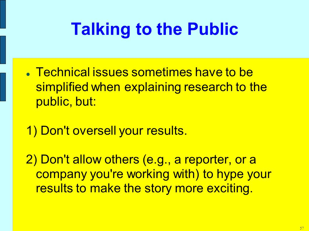 57 Talking to the Public Technical issues sometimes have to be simplified when explaining research to the public, but: 1) Don t oversell your results.
