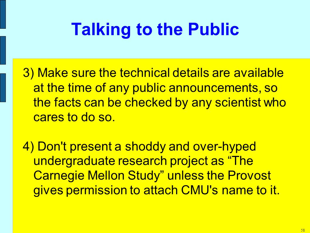 58 Talking to the Public 3) Make sure the technical details are available at the time of any public announcements, so the facts can be checked by any scientist who cares to do so.