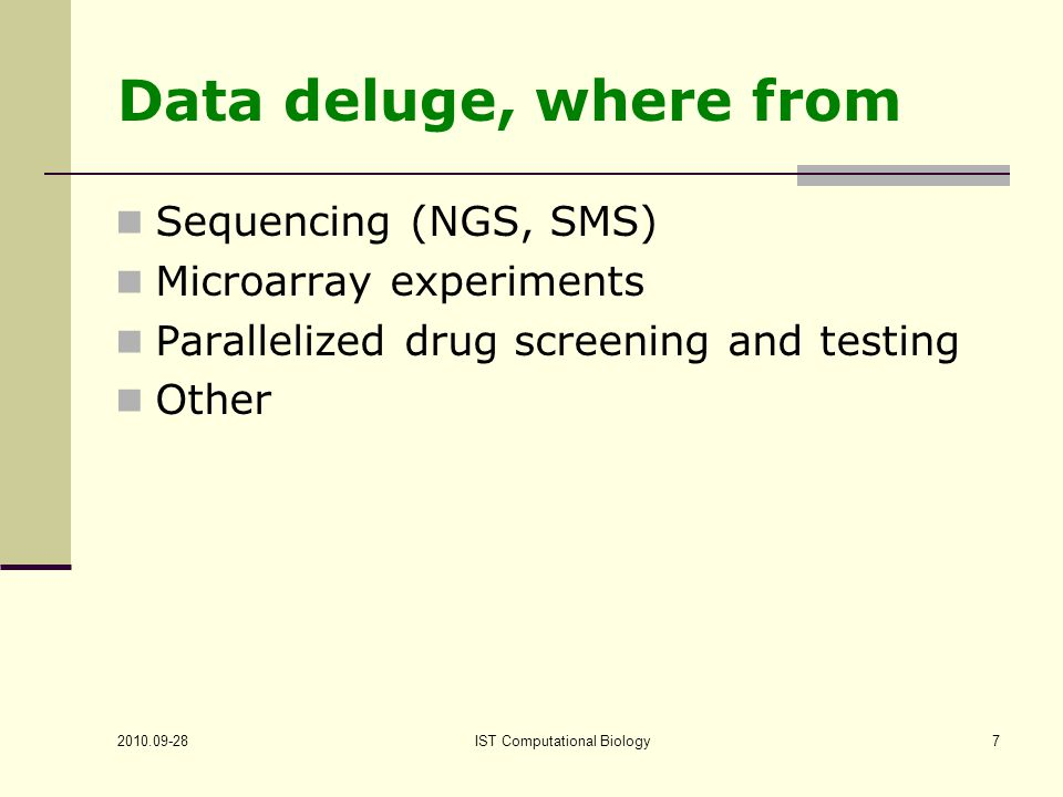IST Computational Biology7 Data deluge, where from Sequencing (NGS, SMS) Microarray experiments Parallelized drug screening and testing Other