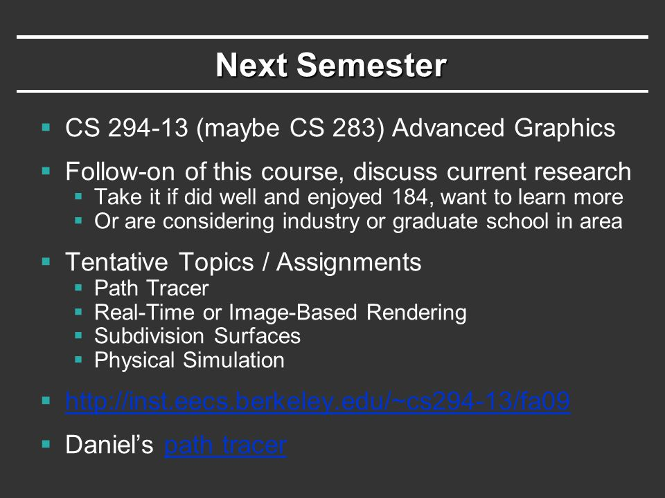 Next Semester  CS (maybe CS 283) Advanced Graphics  Follow-on of this course, discuss current research  Take it if did well and enjoyed 184, want to learn more  Or are considering industry or graduate school in area  Tentative Topics / Assignments  Path Tracer  Real-Time or Image-Based Rendering  Subdivision Surfaces  Physical Simulation       Daniel's path tracerpath tracer