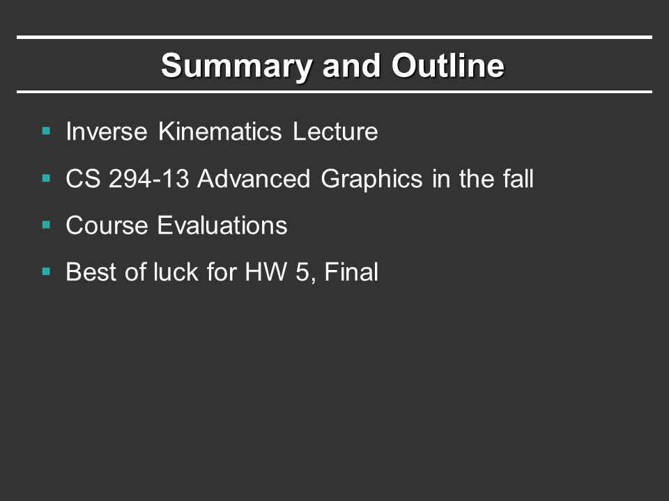 Summary and Outline  Inverse Kinematics Lecture  CS Advanced Graphics in the fall  Course Evaluations  Best of luck for HW 5, Final