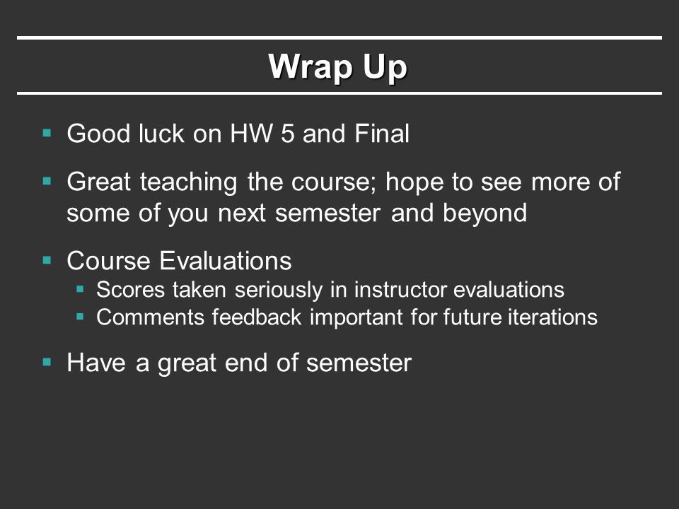 Wrap Up  Good luck on HW 5 and Final  Great teaching the course; hope to see more of some of you next semester and beyond  Course Evaluations  Scores taken seriously in instructor evaluations  Comments feedback important for future iterations  Have a great end of semester