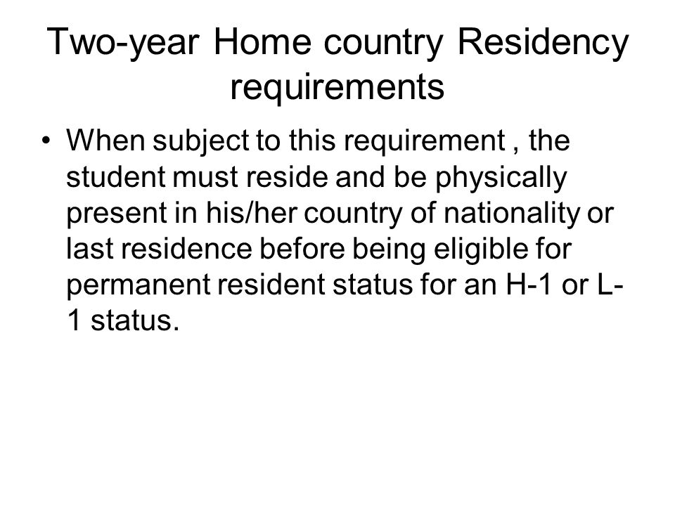 Two-year Home country Residency requirements When subject to this requirement, the student must reside and be physically present in his/her country of nationality or last residence before being eligible for permanent resident status for an H-1 or L- 1 status.