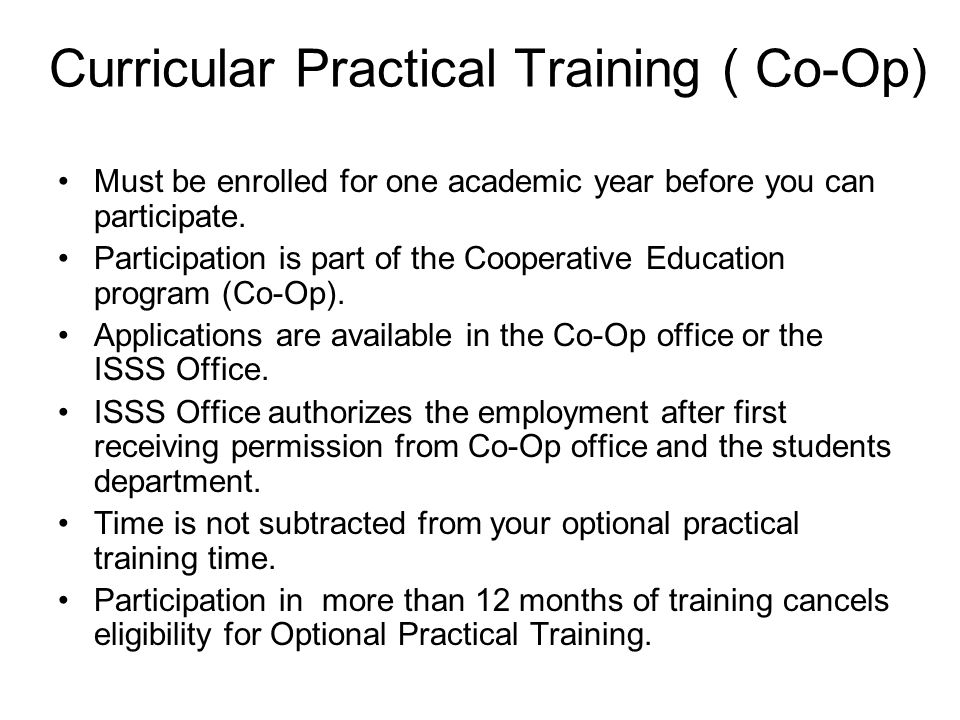 Curricular Practical Training ( Co-Op) Must be enrolled for one academic year before you can participate.