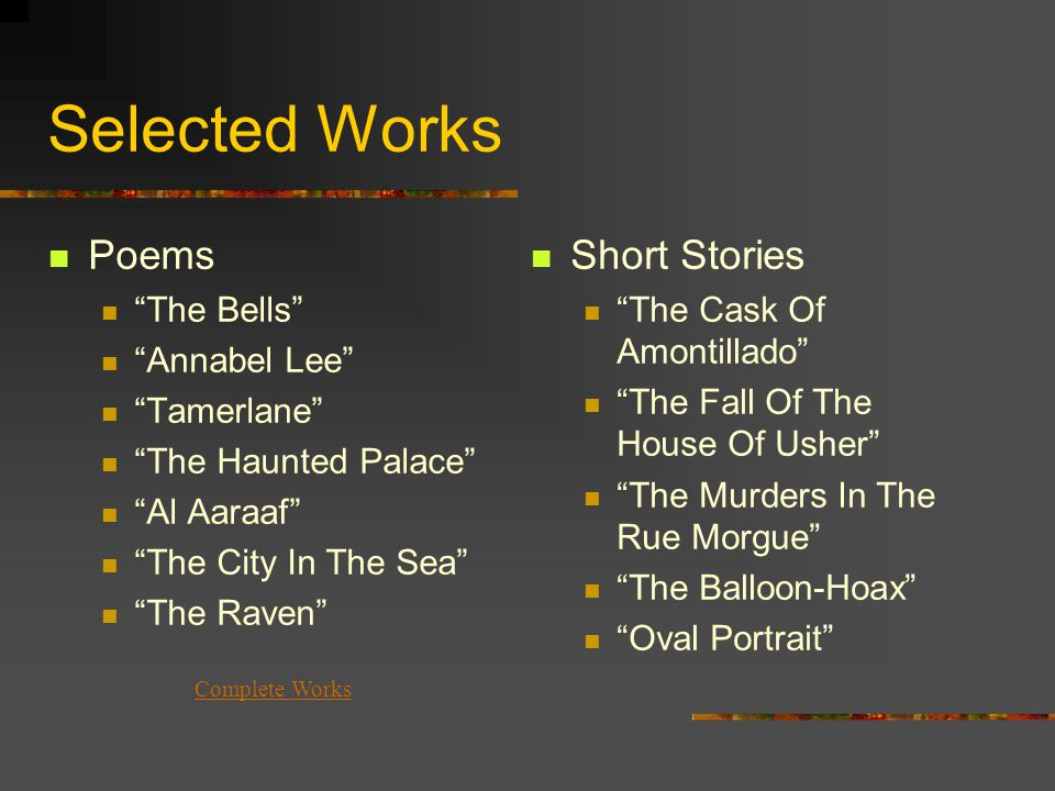 Selected Works Poems The Bells Annabel Lee Tamerlane The Haunted Palace Al Aaraaf The City In The Sea The Raven Short Stories The Cask Of Amontillado The Fall Of The House Of Usher The Murders In The Rue Morgue The Balloon-Hoax Oval Portrait Complete Works